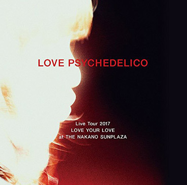 LOVE PSYCHEDELICO Live Tour 2017 LOVE YOUR LOVE at THE NAKANO SUNPLAZA(初回生産限定盤)